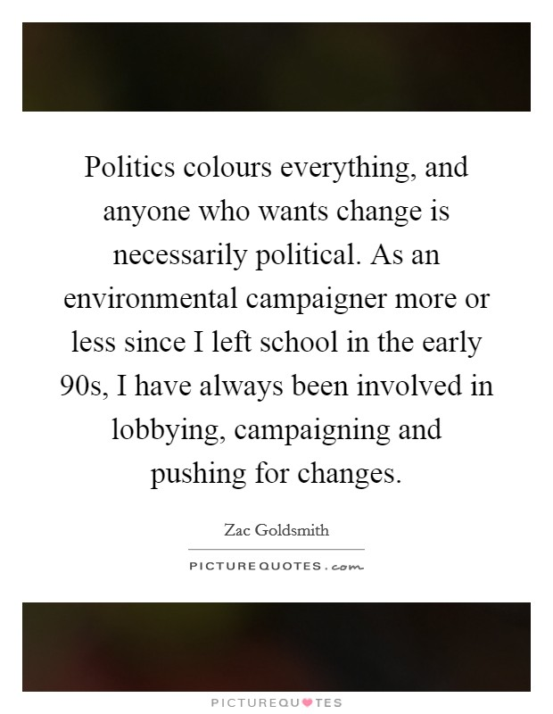 Politics colours everything, and anyone who wants change is necessarily political. As an environmental campaigner more or less since I left school in the early  90s, I have always been involved in lobbying, campaigning and pushing for changes Picture Quote #1