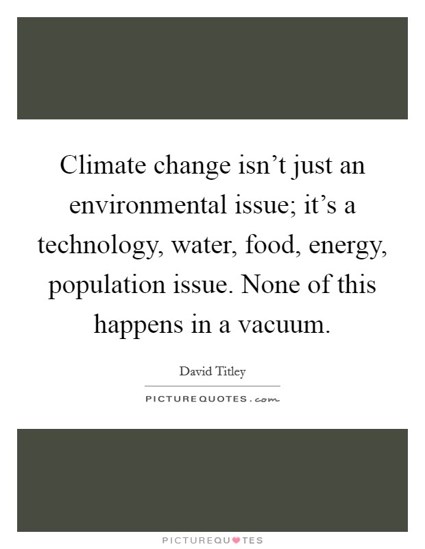 Climate change isn't just an environmental issue; it's a technology, water, food, energy, population issue. None of this happens in a vacuum Picture Quote #1