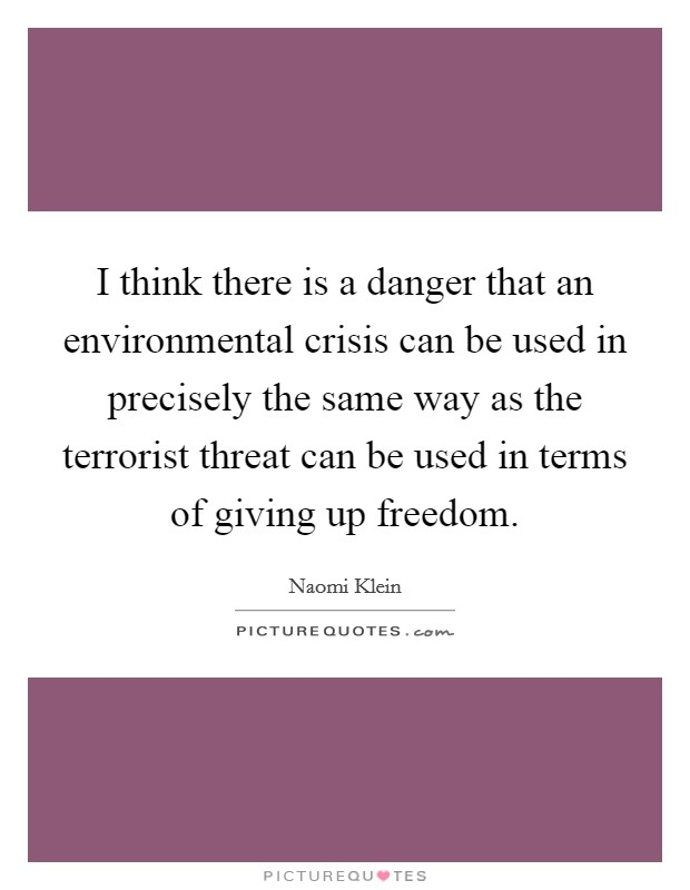 I think there is a danger that an environmental crisis can be used in precisely the same way as the terrorist threat can be used in terms of giving up freedom Picture Quote #1