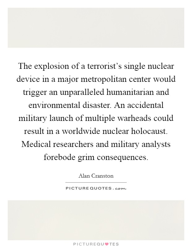 The explosion of a terrorist's single nuclear device in a major metropolitan center would trigger an unparalleled humanitarian and environmental disaster. An accidental military launch of multiple warheads could result in a worldwide nuclear holocaust. Medical researchers and military analysts forebode grim consequences Picture Quote #1