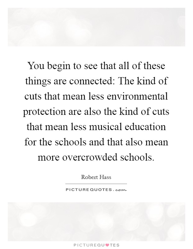 You begin to see that all of these things are connected: The kind of cuts that mean less environmental protection are also the kind of cuts that mean less musical education for the schools and that also mean more overcrowded schools Picture Quote #1