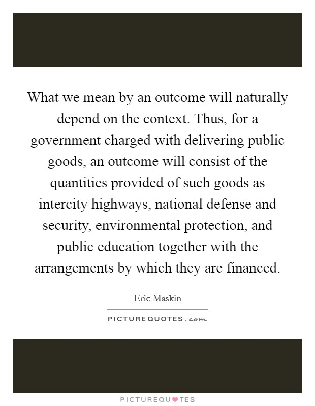 What we mean by an outcome will naturally depend on the context. Thus, for a government charged with delivering public goods, an outcome will consist of the quantities provided of such goods as intercity highways, national defense and security, environmental protection, and public education together with the arrangements by which they are financed Picture Quote #1