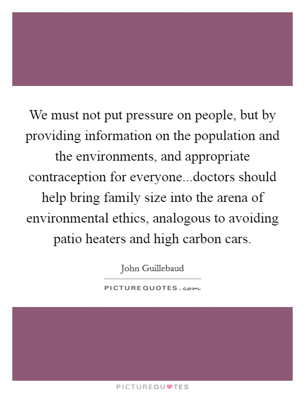 We must not put pressure on people, but by providing information on the population and the environments, and appropriate contraception for everyone...doctors should help bring family size into the arena of environmental ethics, analogous to avoiding patio heaters and high carbon cars Picture Quote #1