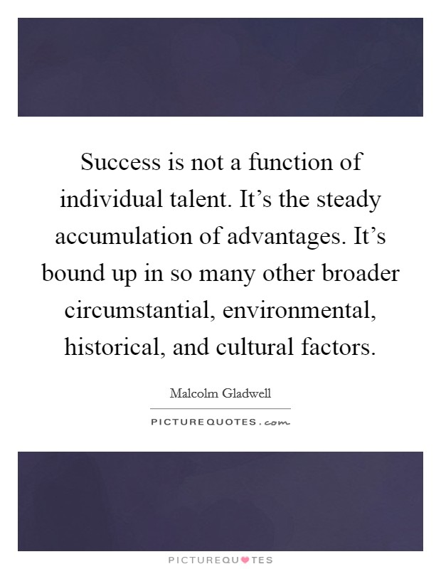 Success is not a function of individual talent. It's the steady accumulation of advantages. It's bound up in so many other broader circumstantial, environmental, historical, and cultural factors Picture Quote #1