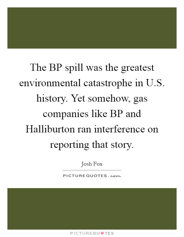 The BP spill was the greatest environmental catastrophe in U.S. history. Yet somehow, gas companies like BP and Halliburton ran interference on reporting that story Picture Quote #1