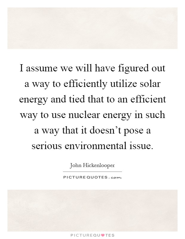 I assume we will have figured out a way to efficiently utilize solar energy and tied that to an efficient way to use nuclear energy in such a way that it doesn't pose a serious environmental issue Picture Quote #1