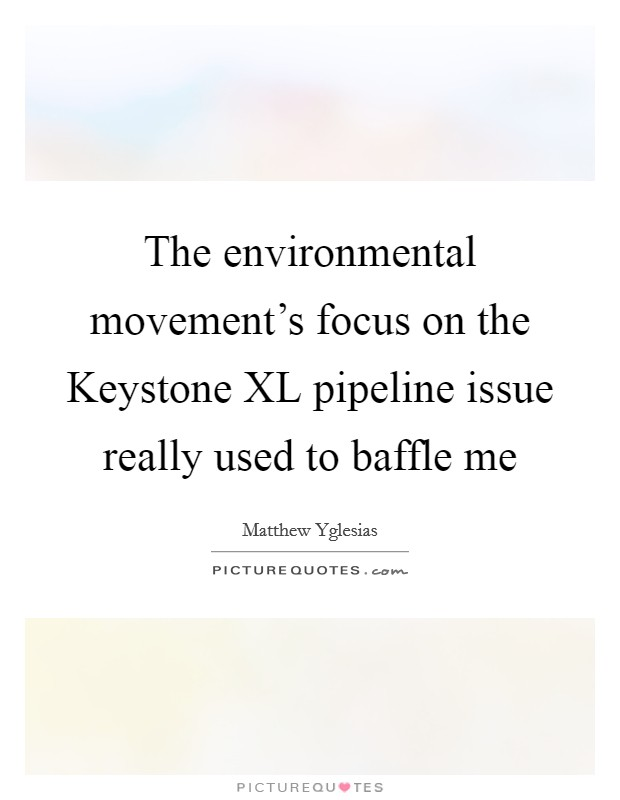 The environmental movement's focus on the Keystone XL pipeline issue really used to baffle me Picture Quote #1