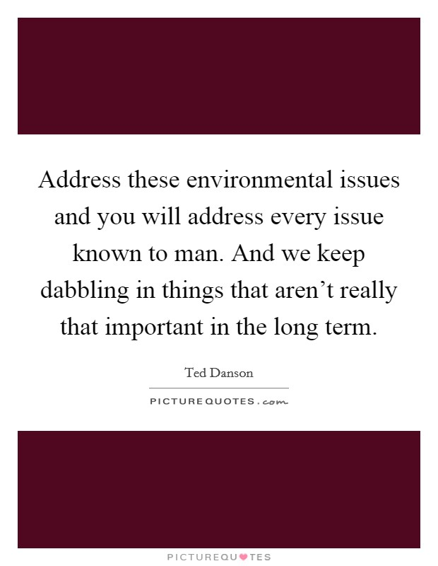 Address these environmental issues and you will address every issue known to man. And we keep dabbling in things that aren't really that important in the long term Picture Quote #1