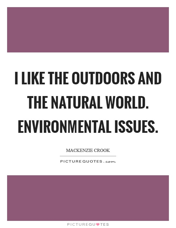 I like the outdoors and the natural world. Environmental issues Picture Quote #1