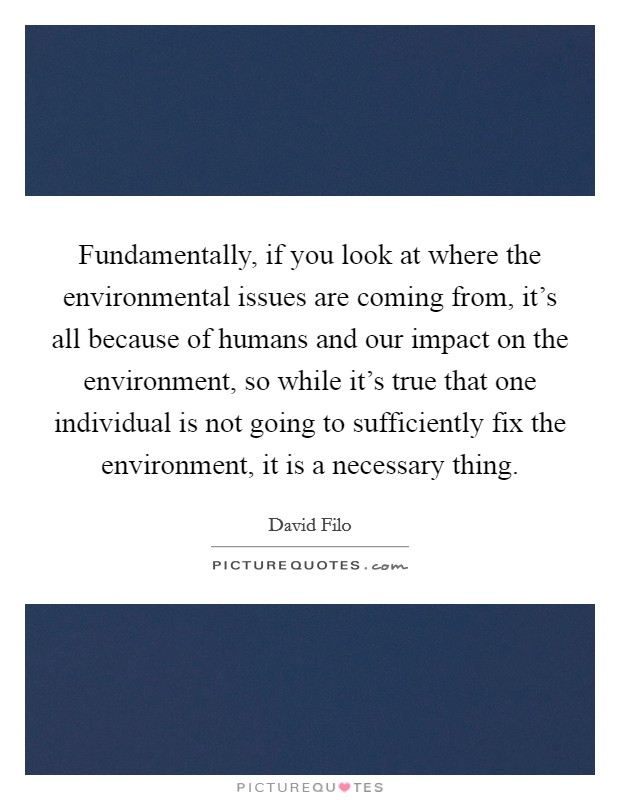 Fundamentally, if you look at where the environmental issues are coming from, it's all because of humans and our impact on the environment, so while it's true that one individual is not going to sufficiently fix the environment, it is a necessary thing Picture Quote #1