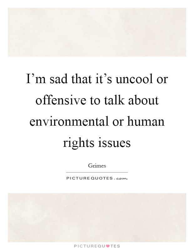 I'm sad that it's uncool or offensive to talk about environmental or human rights issues Picture Quote #1