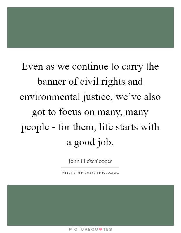 Even as we continue to carry the banner of civil rights and environmental justice, we've also got to focus on many, many people - for them, life starts with a good job Picture Quote #1