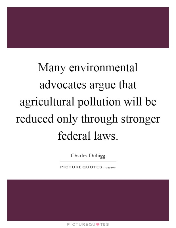 Many environmental advocates argue that agricultural pollution will be reduced only through stronger federal laws Picture Quote #1