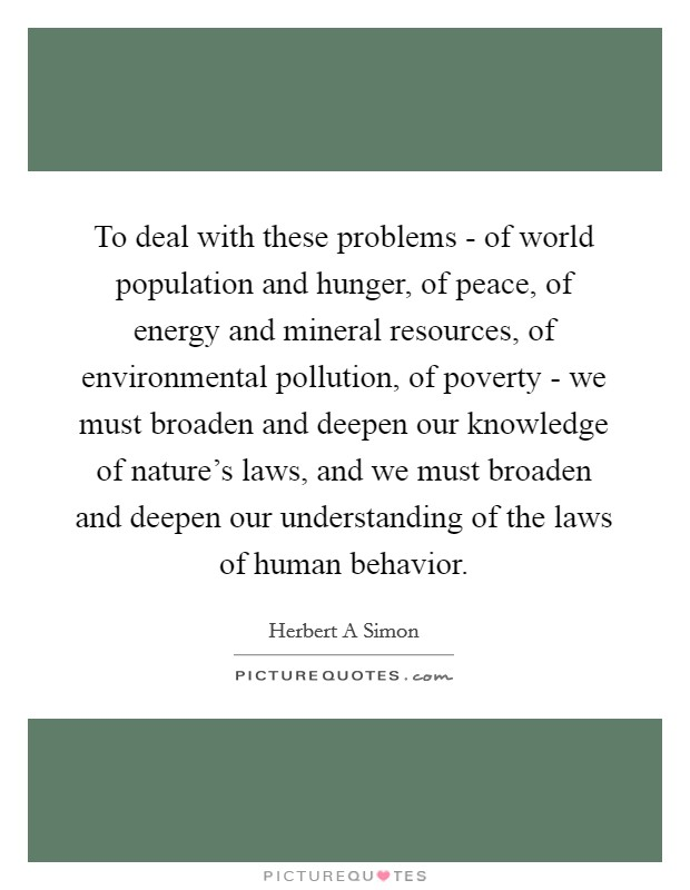 To deal with these problems - of world population and hunger, of peace, of energy and mineral resources, of environmental pollution, of poverty - we must broaden and deepen our knowledge of nature's laws, and we must broaden and deepen our understanding of the laws of human behavior Picture Quote #1