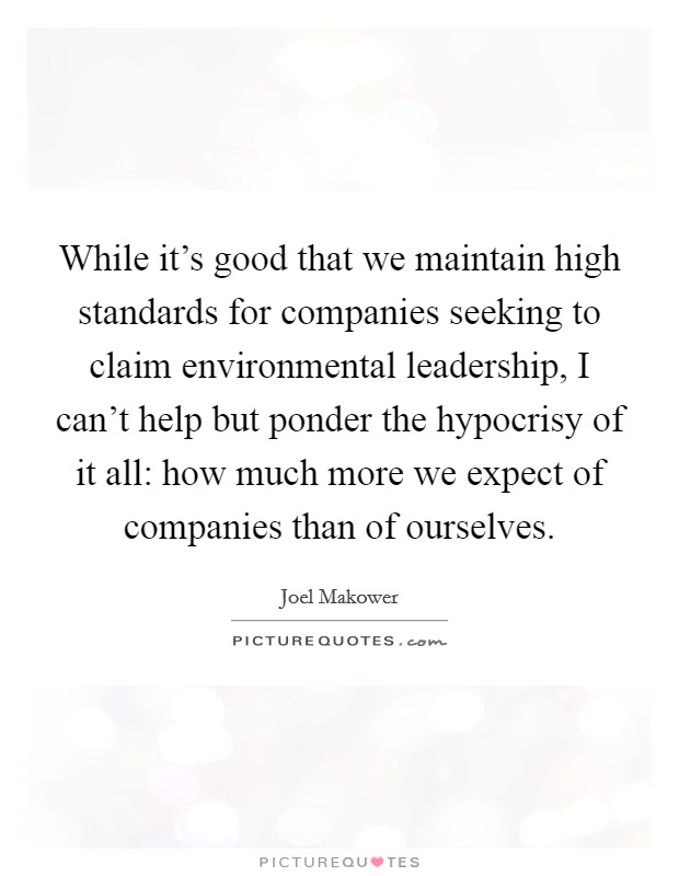 While it's good that we maintain high standards for companies seeking to claim environmental leadership, I can't help but ponder the hypocrisy of it all: how much more we expect of companies than of ourselves Picture Quote #1
