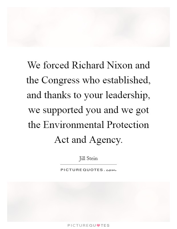 We forced Richard Nixon and the Congress who established, and thanks to your leadership, we supported you and we got the Environmental Protection Act and Agency Picture Quote #1
