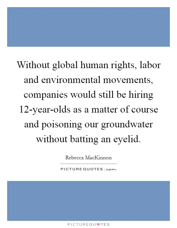 Without global human rights, labor and environmental movements, companies would still be hiring 12-year-olds as a matter of course and poisoning our groundwater without batting an eyelid Picture Quote #1