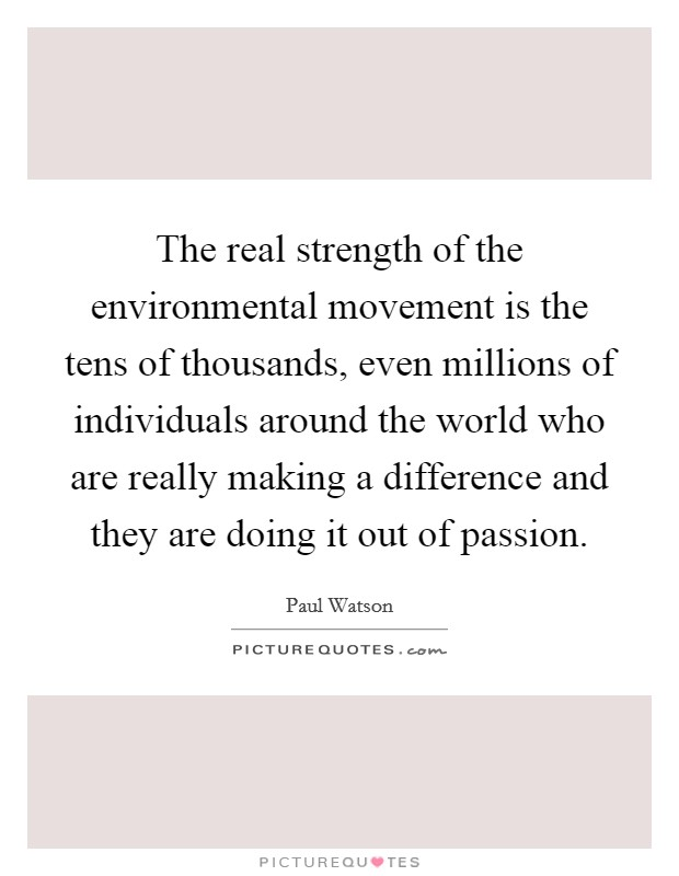 The real strength of the environmental movement is the tens of thousands, even millions of individuals around the world who are really making a difference and they are doing it out of passion Picture Quote #1