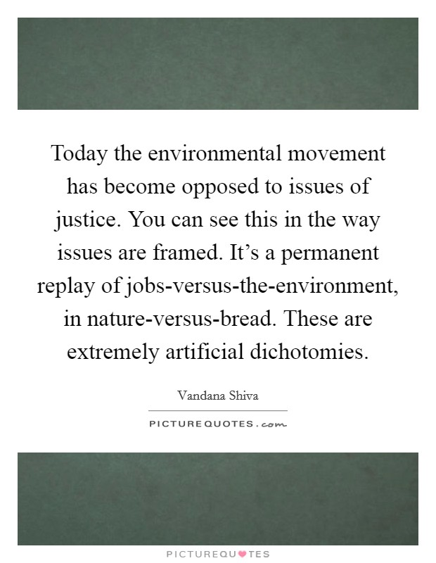 Today the environmental movement has become opposed to issues of justice. You can see this in the way issues are framed. It's a permanent replay of jobs-versus-the-environment, in nature-versus-bread. These are extremely artificial dichotomies. Picture Quote #1