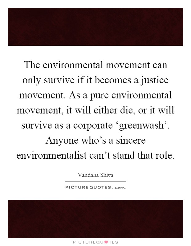 The environmental movement can only survive if it becomes a justice movement. As a pure environmental movement, it will either die, or it will survive as a corporate 'greenwash'. Anyone who's a sincere environmentalist can't stand that role Picture Quote #1