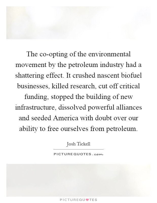The co-opting of the environmental movement by the petroleum industry had a shattering effect. It crushed nascent biofuel businesses, killed research, cut off critical funding, stopped the building of new infrastructure, dissolved powerful alliances and seeded America with doubt over our ability to free ourselves from petroleum Picture Quote #1