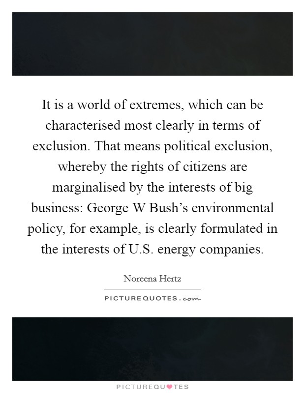 It is a world of extremes, which can be characterised most clearly in terms of exclusion. That means political exclusion, whereby the rights of citizens are marginalised by the interests of big business: George W Bush's environmental policy, for example, is clearly formulated in the interests of U.S. energy companies Picture Quote #1