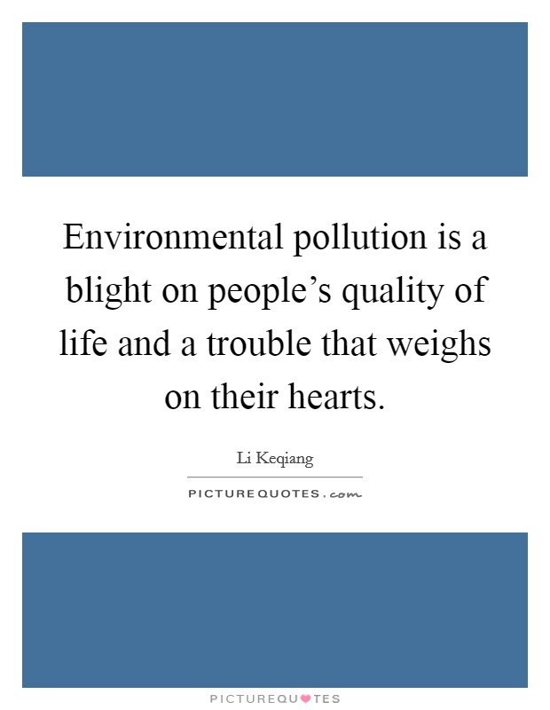 Environmental pollution is a blight on people's quality of life and a trouble that weighs on their hearts Picture Quote #1