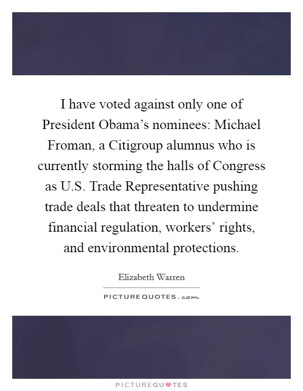 I have voted against only one of President Obama's nominees: Michael Froman, a Citigroup alumnus who is currently storming the halls of Congress as U.S. Trade Representative pushing trade deals that threaten to undermine financial regulation, workers' rights, and environmental protections Picture Quote #1
