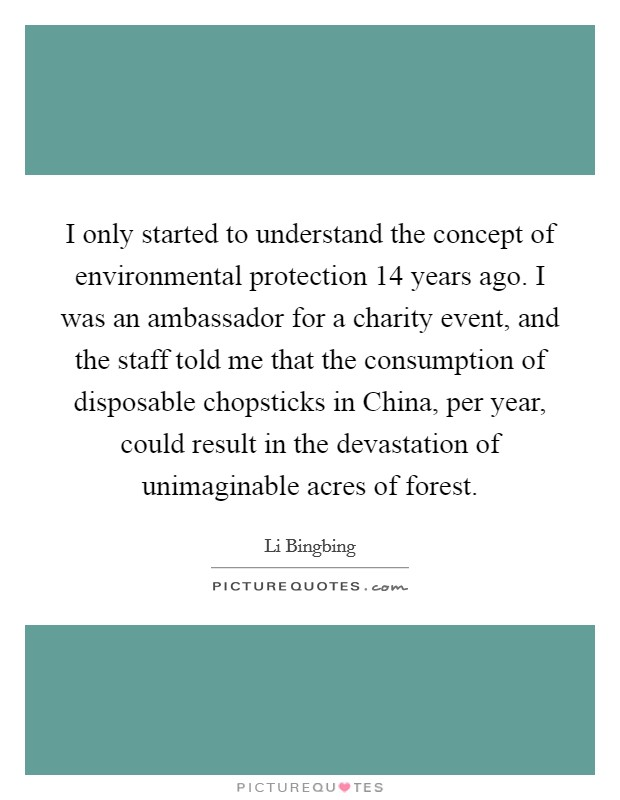 I only started to understand the concept of environmental protection 14 years ago. I was an ambassador for a charity event, and the staff told me that the consumption of disposable chopsticks in China, per year, could result in the devastation of unimaginable acres of forest Picture Quote #1