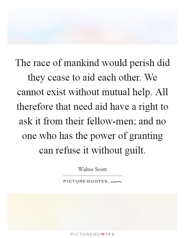 The race of mankind would perish did they cease to aid each other. We cannot exist without mutual help. All therefore that need aid have a right to ask it from their fellow-men; and no one who has the power of granting can refuse it without guilt Picture Quote #1