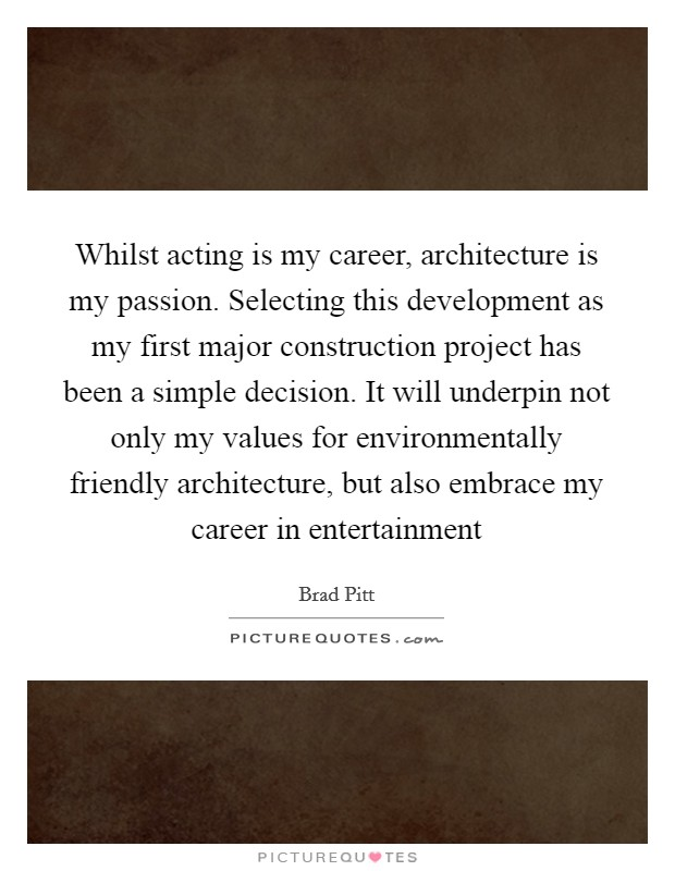 Whilst acting is my career, architecture is my passion. Selecting this development as my first major construction project has been a simple decision. It will underpin not only my values for environmentally friendly architecture, but also embrace my career in entertainment Picture Quote #1