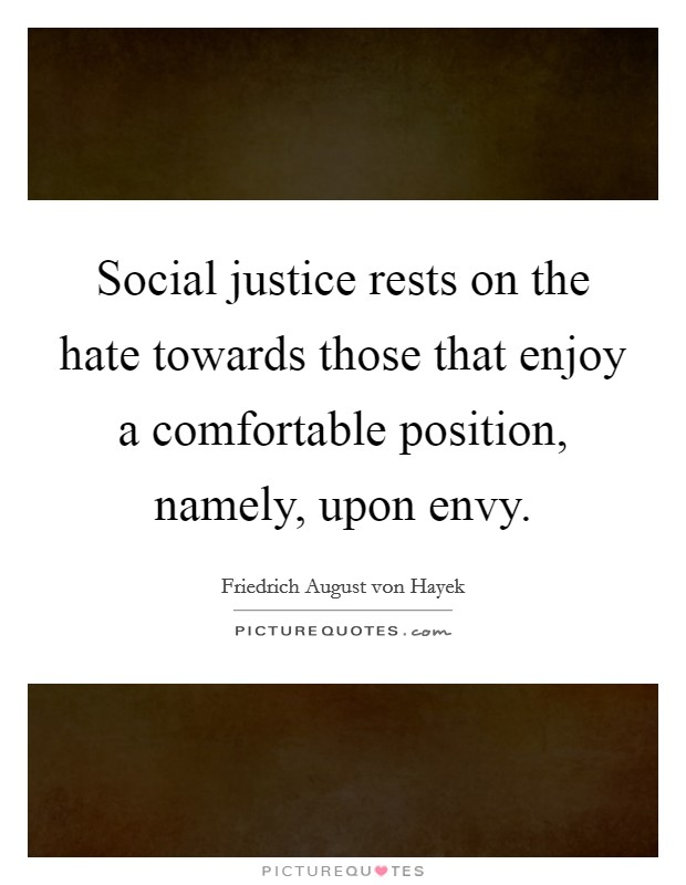 Social justice rests on the hate towards those that enjoy a comfortable position, namely, upon envy Picture Quote #1