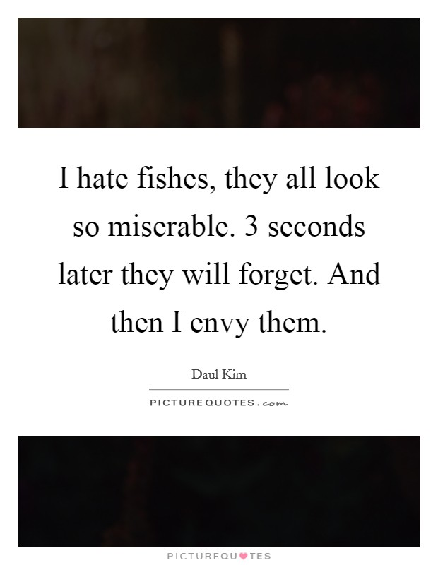 I hate fishes, they all look so miserable. 3 seconds later they will forget. And then I envy them Picture Quote #1
