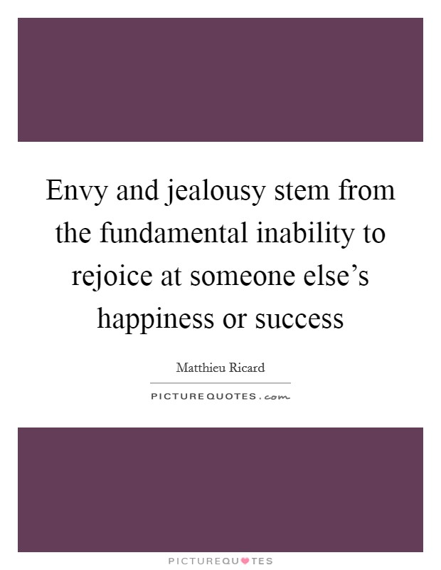 Envy and jealousy stem from the fundamental inability to rejoice at someone else's happiness or success Picture Quote #1