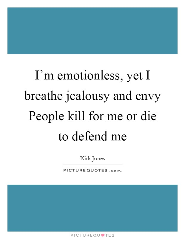 I'm emotionless, yet I breathe jealousy and envy People kill for me or die to defend me Picture Quote #1