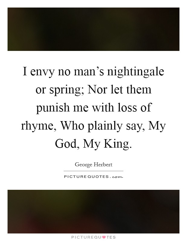 I envy no man's nightingale or spring; Nor let them punish me with loss of rhyme, Who plainly say, My God, My King Picture Quote #1