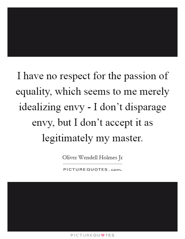 I have no respect for the passion of equality, which seems to me merely idealizing envy - I don't disparage envy, but I don't accept it as legitimately my master Picture Quote #1