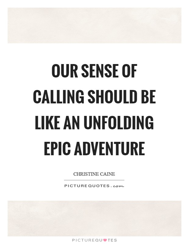 Our sense of calling should be like an unfolding epic adventure Picture Quote #1