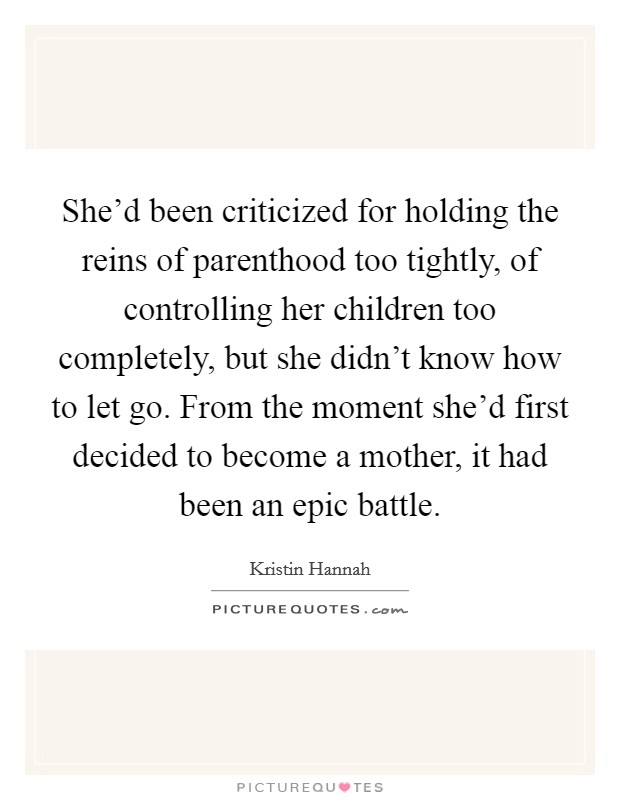She'd been criticized for holding the reins of parenthood too tightly, of controlling her children too completely, but she didn't know how to let go. From the moment she'd first decided to become a mother, it had been an epic battle Picture Quote #1