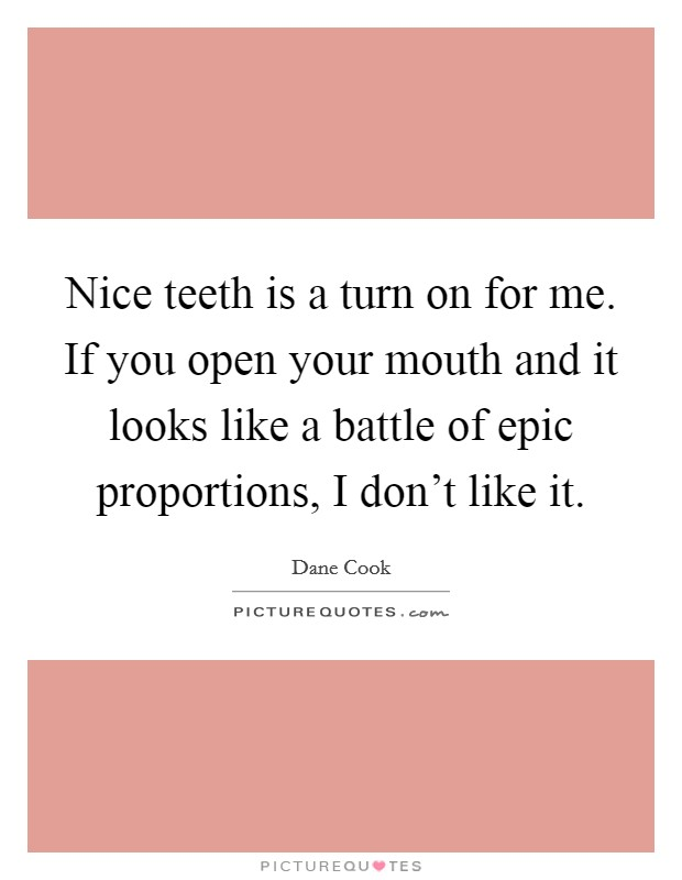Nice teeth is a turn on for me. If you open your mouth and it looks like a battle of epic proportions, I don't like it. Picture Quote #1