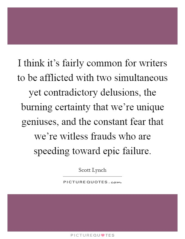 I think it's fairly common for writers to be afflicted with two simultaneous yet contradictory delusions, the burning certainty that we're unique geniuses, and the constant fear that we're witless frauds who are speeding toward epic failure Picture Quote #1