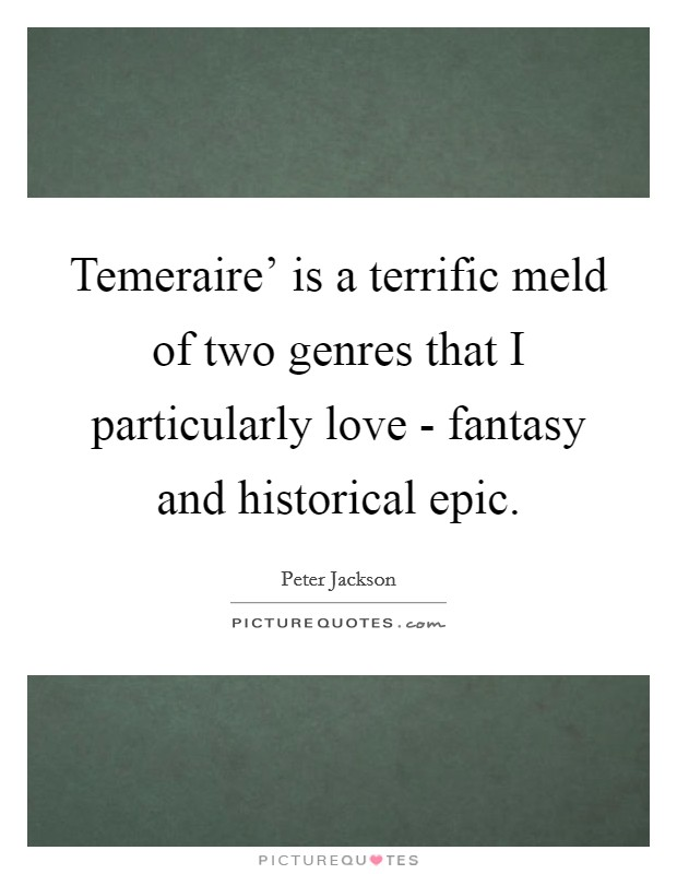 Temeraire' is a terrific meld of two genres that I particularly love - fantasy and historical epic Picture Quote #1