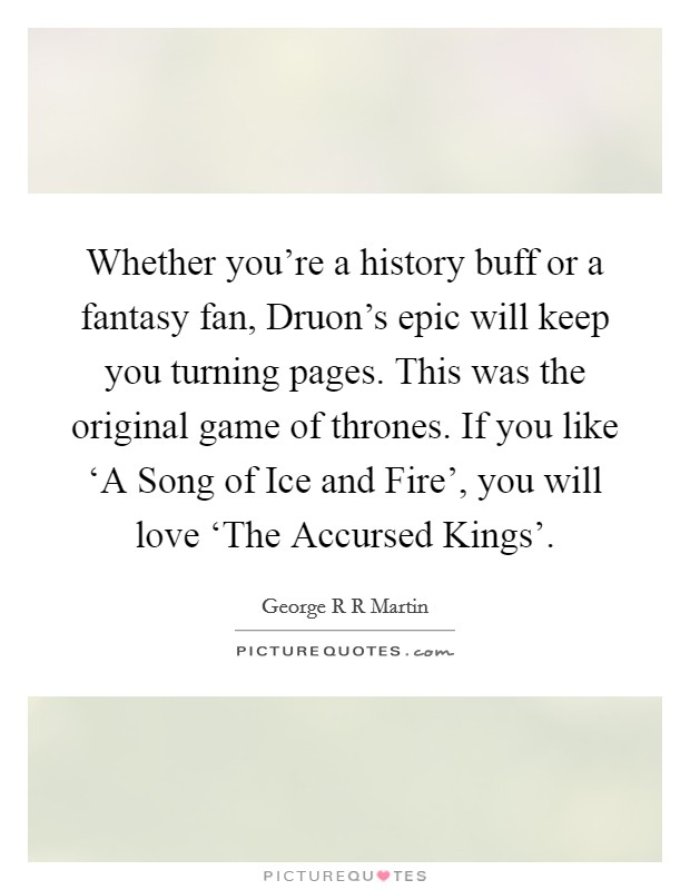 Whether you're a history buff or a fantasy fan, Druon's epic will keep you turning pages. This was the original game of thrones. If you like 'A Song of Ice and Fire', you will love 'The Accursed Kings' Picture Quote #1