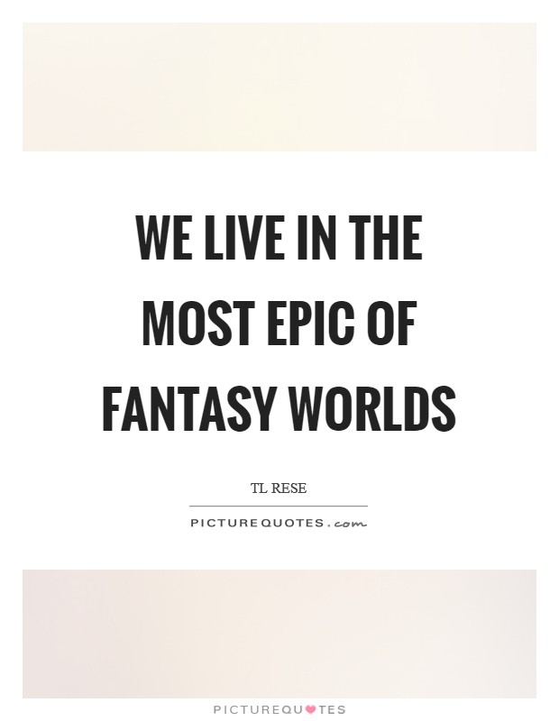 We live in the most epic of fantasy worlds Picture Quote #1