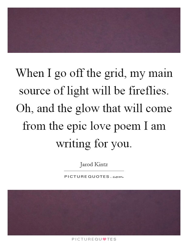When I go off the grid, my main source of light will be fireflies. Oh, and the glow that will come from the epic love poem I am writing for you Picture Quote #1