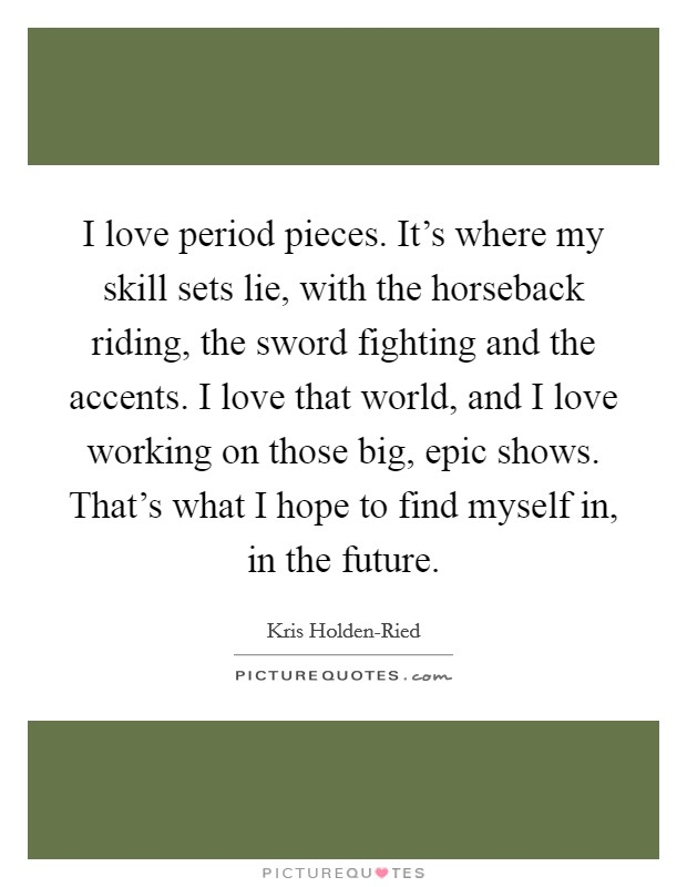 I love period pieces. It's where my skill sets lie, with the horseback riding, the sword fighting and the accents. I love that world, and I love working on those big, epic shows. That's what I hope to find myself in, in the future Picture Quote #1