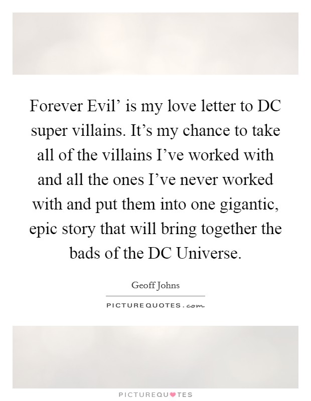 Forever Evil' is my love letter to DC super villains. It's my chance to take all of the villains I've worked with and all the ones I've never worked with and put them into one gigantic, epic story that will bring together the bads of the DC Universe Picture Quote #1