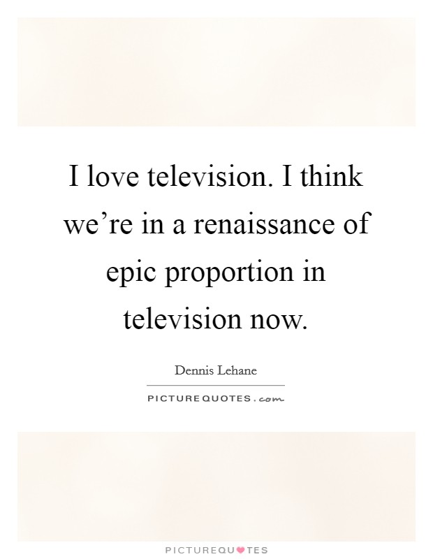 I love television. I think we're in a renaissance of epic proportion in television now Picture Quote #1