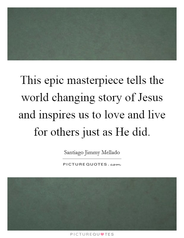 This epic masterpiece tells the world changing story of Jesus and inspires us to love and live for others just as He did Picture Quote #1