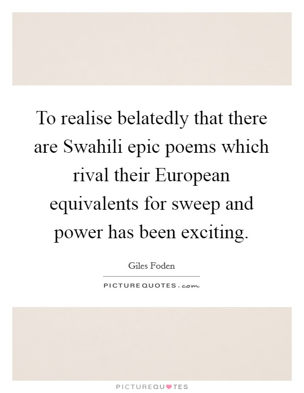 To realise belatedly that there are Swahili epic poems which rival their European equivalents for sweep and power has been exciting Picture Quote #1